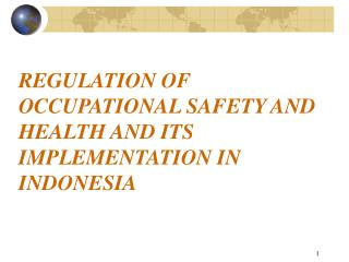 REGULATION OF OCCUPATIONAL SAFETY AND HEALTH AND ITS IMPLEMENTATION IN INDONESIA