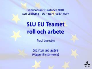 Seminarium 13 oktober 2010 SLU Lobbying i  EU – När?  Vad?  Hur? SLU EU Teamet  roll och arbete