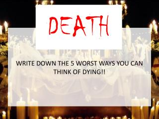 WRITE DOWN THE 5 WORST WAYS YOU CAN THINK OF DYING!!