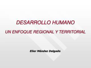 DESARROLLO HUMANO UN ENFOQUE REGIONAL Y TERRITORIAL Elier M�ndez Delgado