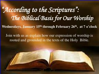 """According to the Scriptures"": 	The Biblical Basis for Our Worship"