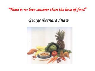 """There is no love sincerer than the love of food"""