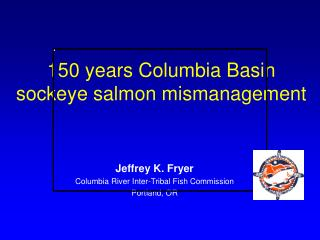 150 years Columbia Basin sockeye salmon mismanagement