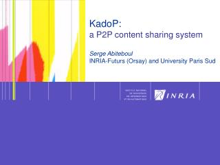 KadoP:  a P2P content sharing system Serge Abiteboul INRIA-Futurs (Orsay) and University Paris Sud
