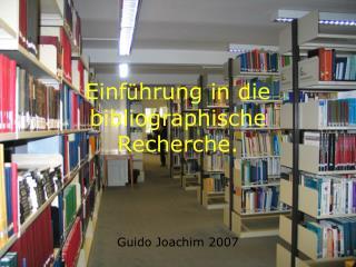 Einf ü hrung in die bibliographische Recherche. Guido Joachim 2007