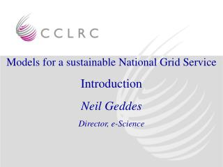 Models for a sustainable National Grid Service Introduction Neil Geddes Director, e-Science