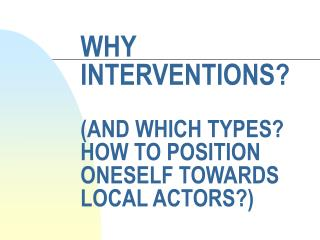 WHY INTERVENTIONS? (AND WHICH TYPES? HOW TO POSITION ONESELF TOWARDS LOCAL ACTORS?)