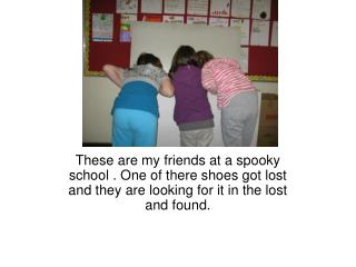 These are my friends at a spooky school . One of there shoes got lost and they are looking for it in the lost and found.