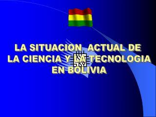 LA SITUACION  ACTUAL DE  LA CIENCIA Y LA TECNOLOGIA EN BOLIVIA
