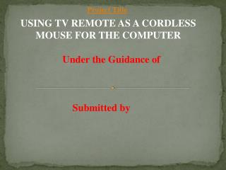 USING TV REMOTE AS A CORDLESS MOUSE FOR THE COMPUTER Under the Guidance of Submitted by