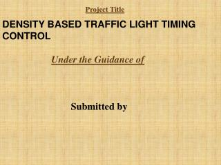 DENSITY BASED TRAFFIC LIGHT TIMING CONTROL Under the Guidance of Submitted by