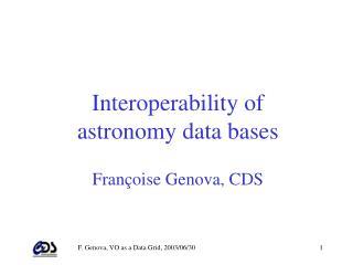 Interoperability of  astronomy data bases Françoise Genova, CDS