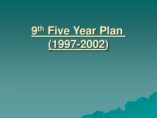 9 th  Five Year Plan	 (1997-2002)