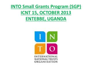 INTO Small Grants Program (SGP) ICNT 15, OCTOBER 2013 ENTEBBE, UGANDA