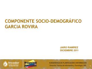 COMPONENTE SOCIO-demográfico  GARCIA ROVIRA Jairo  Ramírez Diciembre  2011