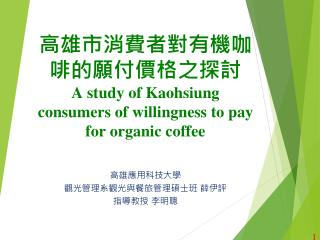高雄市消費者對有機咖啡的願付價格之探討 A study of Kaohsiung consumers of willingness to pay for organic coffee