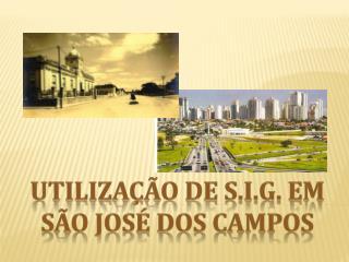 UTILIZAÇÃO DE  S.I.G. Em  SÃO JOSÉ DOS  CAMPOS