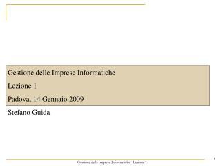 Gestione delle Imprese Informatiche Lezione 1 Padova, 14 Gennaio 2009 Stefano Guida