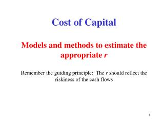Cost of Capital  Models and methods to estimate the appropriate r  Remember the guiding principle:  The r should reflect