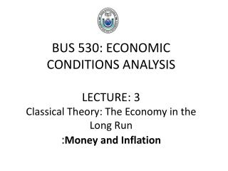 BUS 530: ECONOMIC CONDITIONS ANALYSIS LECTURE: 3 Classical Theory: The Economy in the Long Run