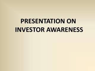 PRESENTATION ON  INVESTOR AWARENESS