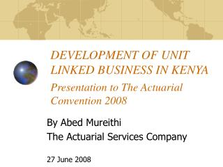 DEVELOPMENT OF UNIT LINKED BUSINESS IN KENYA Presentation to The Actuarial Convention 2008