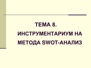 ТЕМА 8. ИНСТРУМЕНТАРИУМ НА МЕТОДА  SWOT- АНАЛИЗ