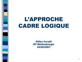 L'APPROCHE  CADRE LOGIQUE Gilles Ceralli RT Méthodologie 24/09/2007