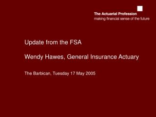 Update from the FSA Wendy Hawes, General Insurance Actuary