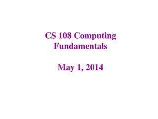 CS 108 Computing Fundamentals May 1, 2014