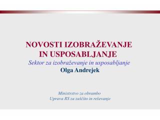 NOVOSTI IZOBRAŽEVANJE  IN USPOSABLJANJE   Sektor za izobraževanje in usposabljanje  Olga Andrejek
