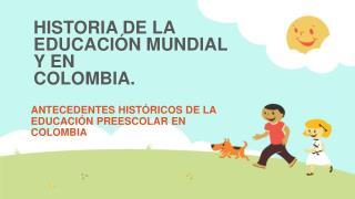 HISTORIA DE LA EDUCACIÓN MUNDIAL Y EN COLOMBIA.