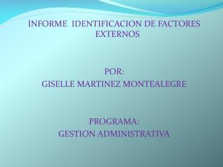 INFORME  IDENTIFICACION DE FACTORES  EXTERNOS POR: GISELLE MARTINEZ MONTEALEGRE PROGRAMA: