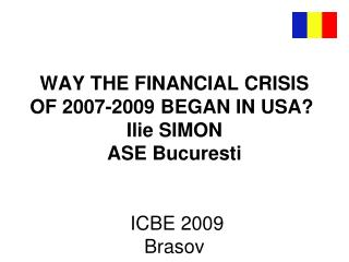 WAY THE FINANCIAL CRISIS OF 2007-2009 BEGAN IN USA? I lie SIMON ASE Bucuresti ICBE 2009 Brasov