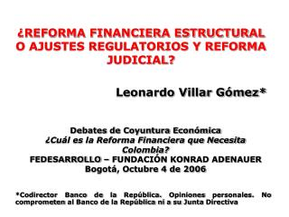 ¿REFORMA FINANCIERA ESTRUCTURAL O AJUSTES REGULATORIOS Y REFORMA JUDICIAL? Leonardo Villar Gómez*