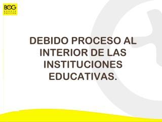 DEBIDO PROCESO AL INTERIOR DE LAS INSTITUCIONES EDUCATIVAS.