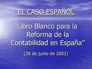 """EL CASO ESPAÑOL """"Libro Blanco para la Reforma de la Contabilidad en España"""" (26 de junio de 2002)"""