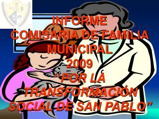 """INFORME  COMISARIA DE FAMILIA MUNICIPAL 2009 """" POR LA TRANSFORMACIÓN SOCIAL DE SAN PABLO"""""""