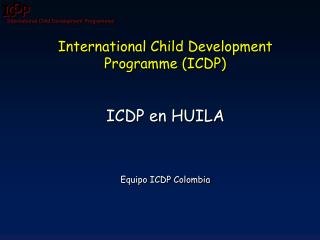 International  Child Development Programme  (ICDP) ICDP en HUILA Equipo  ICDP Colombia