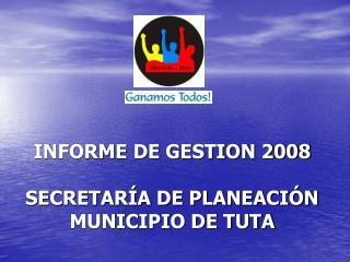 INFORME DE GESTION 2008 SECRETARÍA DE PLANEACIÓN MUNICIPIO DE TUTA