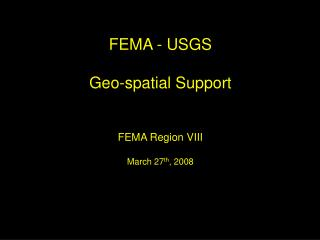 FEMA - USGS Geo-spatial Support FEMA Region VIII March 27 th , 2008