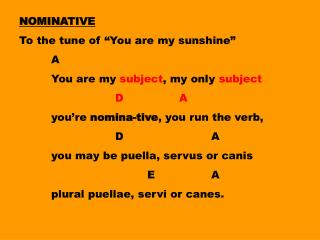 "NOMINATIVE To the tune of ""You are my sunshine""  	A 	You are my  subject , my  only  subject"