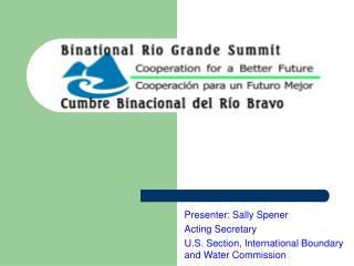 Presenter: Sally Spener Acting Secretary U.S. Section, International Boundary and Water Commission