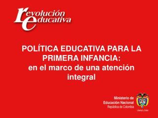 POLÍTICA EDUCATIVA PARA LA PRIMERA INFANCIA: en el marco de una atención integral