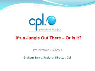 Presentation 12/12/11  Graham Burns, Regional Director, Cpl