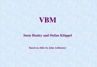 VBM  Susie Henley and Stefan Klöppel Based on slides by John Ashburner