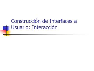 Construcción de Interfaces a Usuario: Interacción