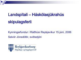 Landspítali – Háskólasjúkrahús skipulagsferli Kynningarfundur í Ráðhúsi Reykjavíkur 15.júní, 2006