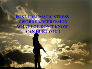 POST-TRAUMATIC STRESS  DISORDER/DEPRESSION WHAT YOU DON'T KNOW  CAN HURT YOU!!