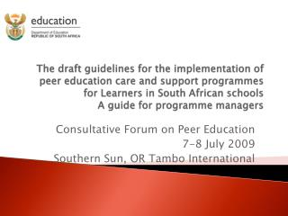 Consultative Forum on Peer Education 7-8 July 2009  Southern Sun, OR Tambo International